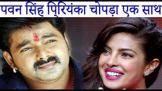 पवन सिंह प्रियंका चोपड़ा एक साथ   Pawan Singh Priyanka Chopra together   Bhojpuri News 2017