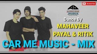 CAR ME MUSIC - MIX | Dance By Mahaveer, Payal & Ritik | AD Dance Group Jhabua