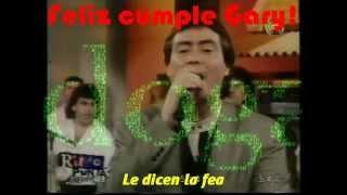 Gary - Le dicen la fea - Felices 51 años