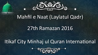 Mahfil e Naat (Laylatul Qadr) 27th Ramazan - Itikaf City Minhaj ul Quran International