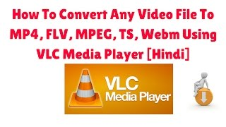 How To Convert Any Video File To MP4, FLV, MPEG, TS, Webm Using VLC Media Player [Hindi]