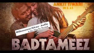 Out Now - Ankit Tiwari New Song BADTAMEEZ