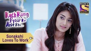 Your Favorite Character   Sonakshi Loves To Work    Kuch Rang Pyar Ke Aise Bhi