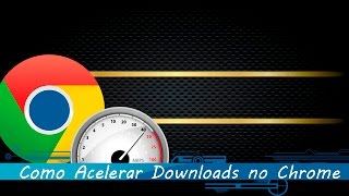 Como acelerar downloads no Google Chrome