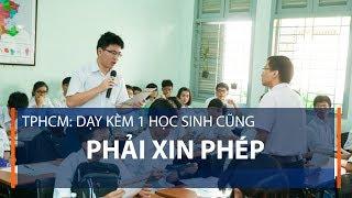 TPHCM: Dạy kèm 1 học sinh cũng phải xin phép   VTC1