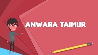 What is Anwara Taimur? Explain Anwara Taimur, Define Anwara Taimur, Meaning of Anwara Taimur
