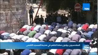 """أخبار TeN - المقدسيون يؤدون صلاة الظهر في محيط """"المسجد الأقصى"""""""