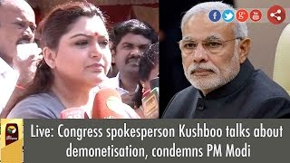 Live: Kushboo Criticizes PM Modi's Decession on Demonetisation of Currency Notes