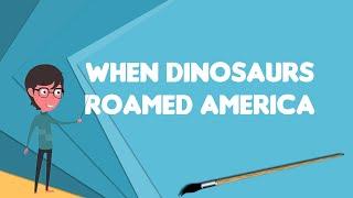 What is When Dinosaurs Roamed America?, Explain When Dinosaurs Roamed America