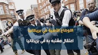 خبير: اعتقال مشتبه به فى بريطانيا هي «عملية استباقية»