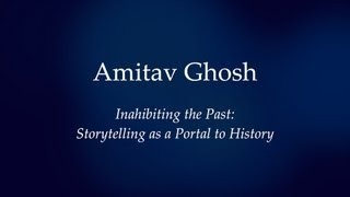 Amitav Ghosh - Inhabiting the Past:  the Novel as a Portal to History