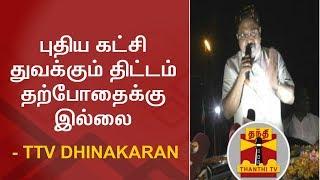புதிய கட்சி துவக்கும் திட்டம் தற்போதைக்கு இல்லை - TTV Dhinakaran | Thanthi TV