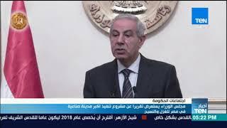 أخبار TeN - مجلس الوزراء يستعرض تقريرا عن مشروع تنفيذ اكبر مدينة صناعية في مصر للغزل والنسيج