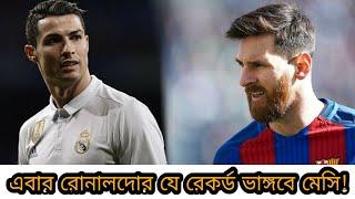 এবার রোনালদোর যে রেকর্ডের সামনে দাঁড়িয়ে লিওনেল মেসি। মেসি কি ভাঙ্গতে পারবে?? | Messi vs Ronaldo