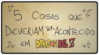 5 COISAS QUE DEVERIAM TER ACONTECIDO EM DRAGON BALL Z