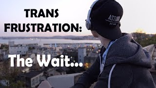 Trans Frustration | The Wait