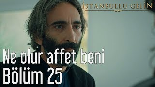 İstanbullu Gelin 25. Bölüm - Ne Olur Affet Beni