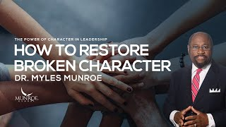 How To Restore Broken Character | Dr. Myles Munroe
