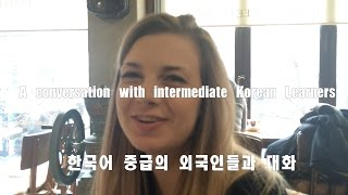 A conversation with intermediate Korean Learners   한국어 중급의 외국인들과 대화