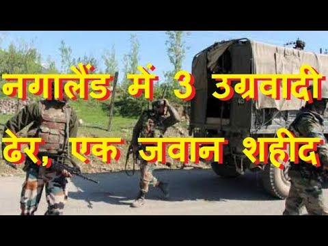 Nagaland: 3 Terrorists Killed, 1 Jawan Lost his Life नगालैंड में 3 उग्रवादी ढेर, एक जवान शहीद