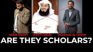 Are Mufti Menk, Nouman Ali Khan & Yasir Qadhi Scholars???