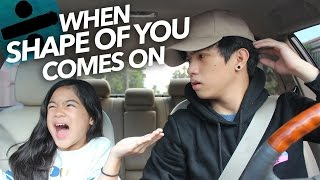 "When ""Shape Of You"" By Ed Sheeran Comes On 