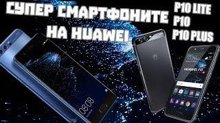 СУПЕР СМАРТФОНИТЕ НА HUAWEI - P10 Lite, P10, P10 Plus