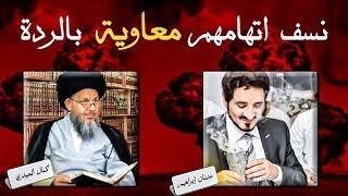 نسف اتهام عدنان إبراهيم وكمال الحيدري لمعاوية رضي الله عنهه بالردة.