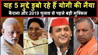 यह 5 मुद्दे डुबो रहे हैं Yogi की नैया, Kairana और 2019 चुनाव से पहले बड़ी मुश्किल | Headlines India