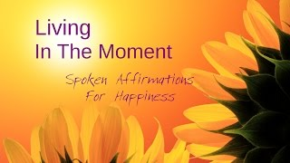 Law Of Attraction Spoken Affirmations for Happiness & Living In The Moment
