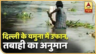 देखिए, यमुना में इतना पानी कहां से आ रहा है जिससे दिल्ली में आ सकती है बाढ़