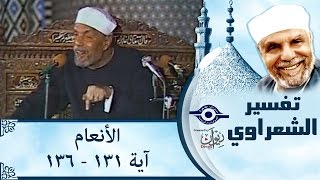 الشيخ الشعراوي | تفسير سورة الأنعام، (آية ١٣١-١٣٦)