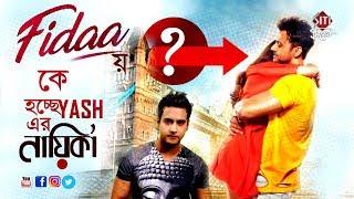 Fidaa য় কে হচ্ছে যশের নায়িকা ? | Yash Dasgupta | Bengali movie 2018 Fidaa