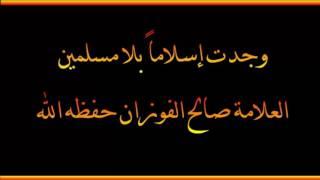وجدت إسلاماً بلا مسلمين - العلامة صالح الفوزان حفظه الله