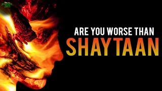 Are You Worse Than Shaytaan?