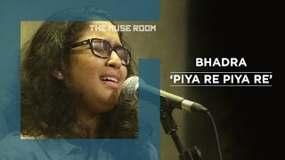 Piya Re - Bhadra - The Muse Room