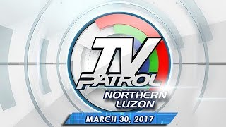 TV Patrol Northern Luzon - Mar 30, 2017