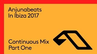 Anjunabeats In Ibiza 2017 (Continuous Mix Part One)