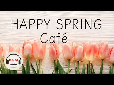 【Happy Spring Cafe】Jazz & Bossa Nova Music Relaxing Cafe Music For Study & Work
