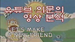 [유튜브 의문의 영상 분석 ]1편_ Let's Make a New Friend