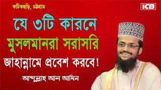 জাহান্নামে যাওয়ার কারন । Mowlana Abdullah Al Amin | Bangla Waz | ICB Digital | 2017