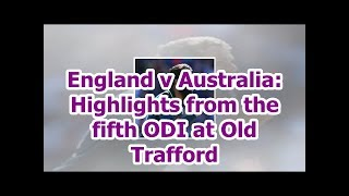England v Australia: Highlights from the fifth ODI at Old Trafford