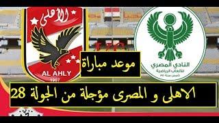 موعد مباراة الاهلى و المصرى مؤجلة من الجولة 28 من الدورى المصرى Ahly vs  el maasery