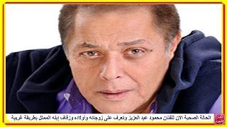 الحالة الصحية الان للفنان محمود عبد العزيز وتعرف على زوجاته وأولاده وزفاف إبنه الممثل بطريقة غريبة