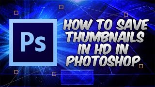 How To Save Thumbnails in HD in Photoshop