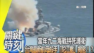 當年九二海戰拼死護衛 台灣最新航母殺手「陀江艦」揭密!? 2014年 第1776集 2300 關鍵時刻