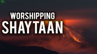 Those Who Worship Shaytaan