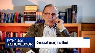 Fatih Altaylı yorumluyor: Cemaat marjinalleri
