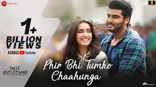 Phir Bhi Tumko Chaahunga Full Video Half Girlfriend Arjun Kshraddha K Arijit Singh Mithoon