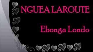 NGUEA LAROUTE - Ebonga Londo [Paroles - Lyrics]